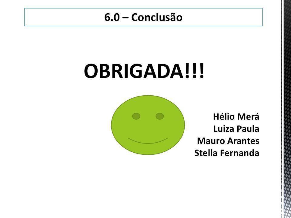 6.0 – Conclusão OBRIGADA!!! Hélio Merá Luiza Paula Mauro Arantes Stella Fernanda