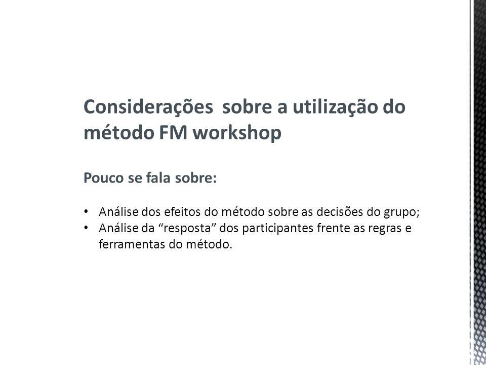 Considerações sobre a utilização do método FM workshop Pouco se fala sobre: Análise dos efeitos do método sobre as decisões do grupo; Análise da respo