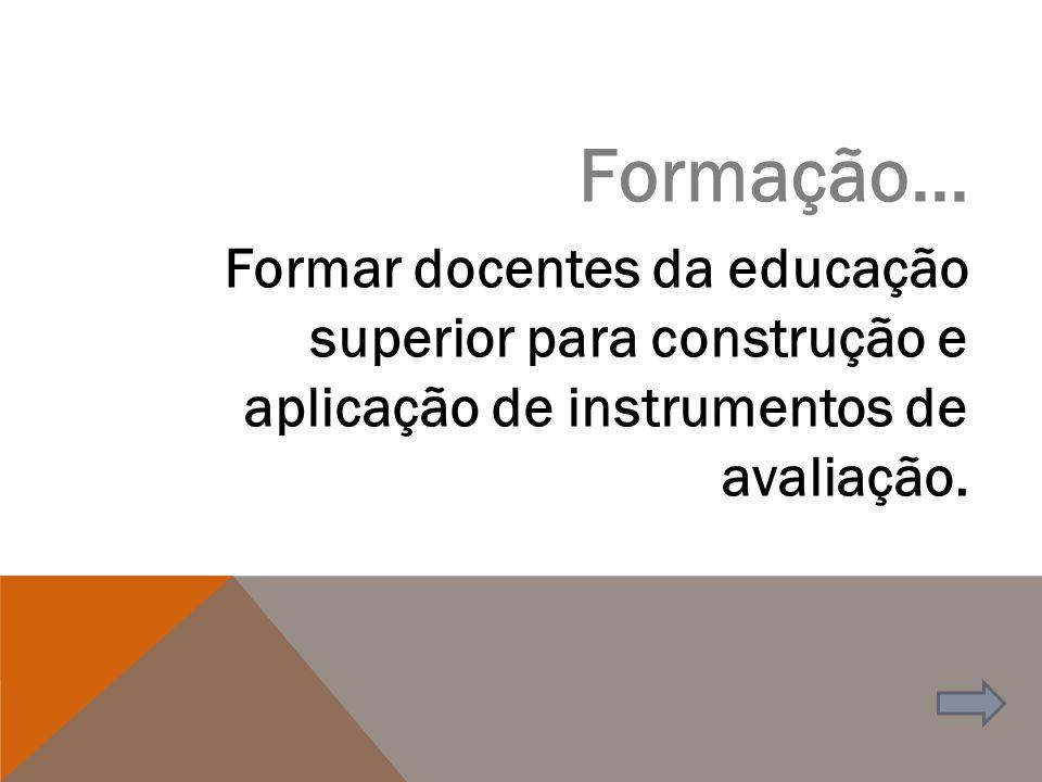 Formação... Formar docentes da educação superior para construção e aplicação de instrumentos de avaliação.