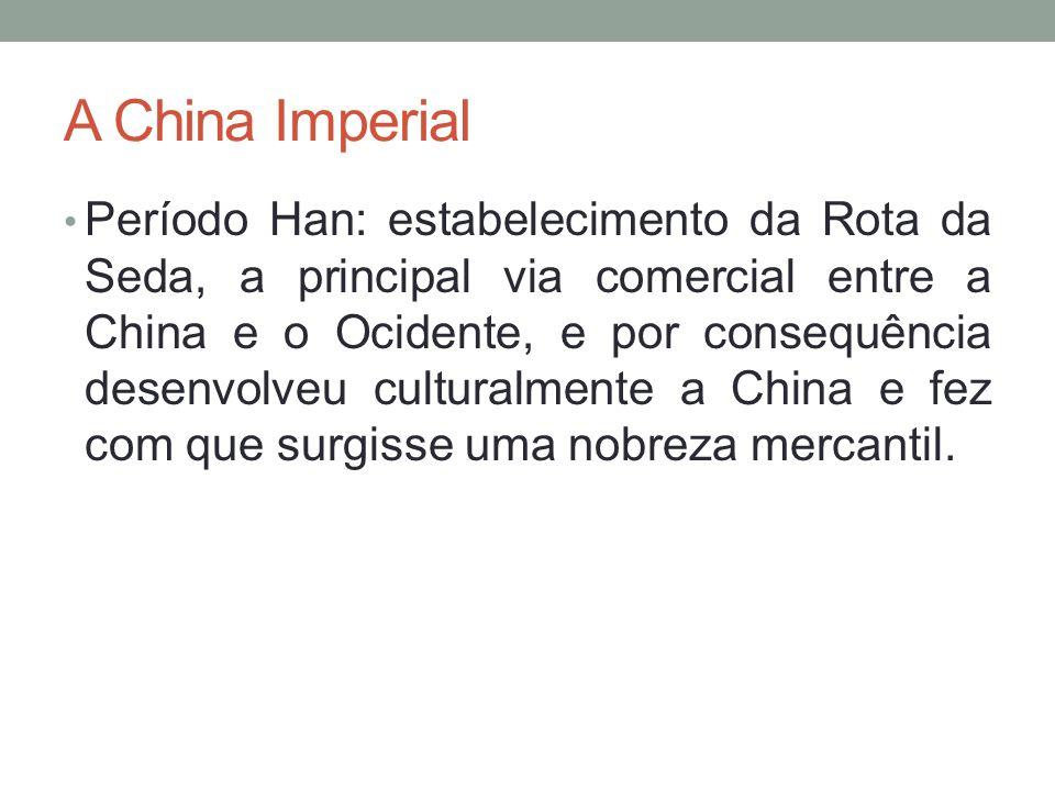 A China Imperial Período Han: estabelecimento da Rota da Seda, a principal via comercial entre a China e o Ocidente, e por consequência desenvolveu culturalmente a China e fez com que surgisse uma nobreza mercantil.
