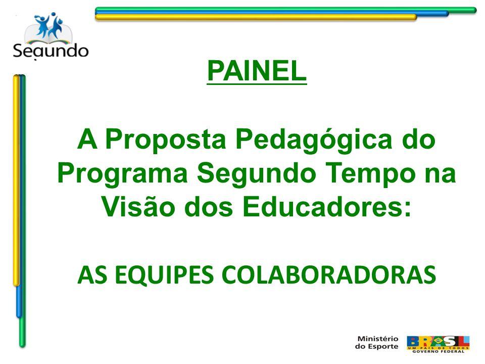 PAINEL A Proposta Pedagógica do Programa Segundo Tempo na Visão dos Educadores: AS EQUIPES COLABORADORAS