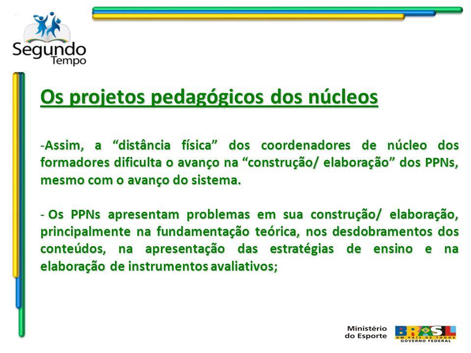 Os projetos pedagógicos dos núcleos -Assim, a distância física dos coordenadores de núcleo dos formadores dificulta o avanço na construção/ elaboração