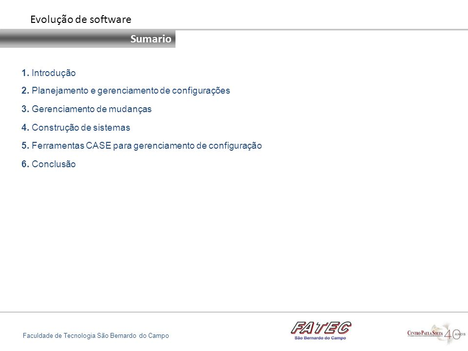 INTRODUÇÃO Configuração de manutenção Faculdade de Tecnologia São Bernardo do Campo Nosso objetivo é apresentar o processo de gerenciamento de código e documentação no desenvolvimento do sistema de software, que consiste em: Compreender por que o gerenciamento de configurações de software é necessário para sistemas complexos; Entender as quatro atividades fundamentais de gerenciamento: Planejamento de gerenciamento de configurações Gerenciamento de mudanças Gerenciamento de versões Construção de sistemas Compreender como as ferramentas CASE ( Computer Aided Software Engineering) são utilizadas para apoiar os processos de gerenciamento de configurações