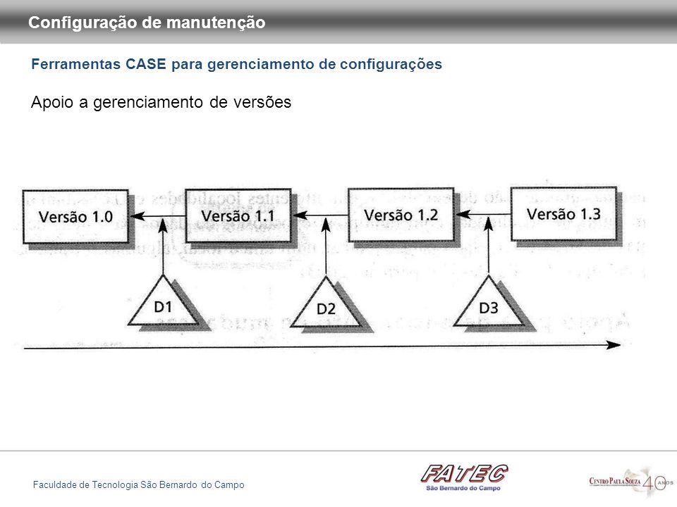 Ferramentas CASE para gerenciamento de configurações Configuração de manutenção Faculdade de Tecnologia São Bernardo do Campo Apoio a gerenciamento de versões