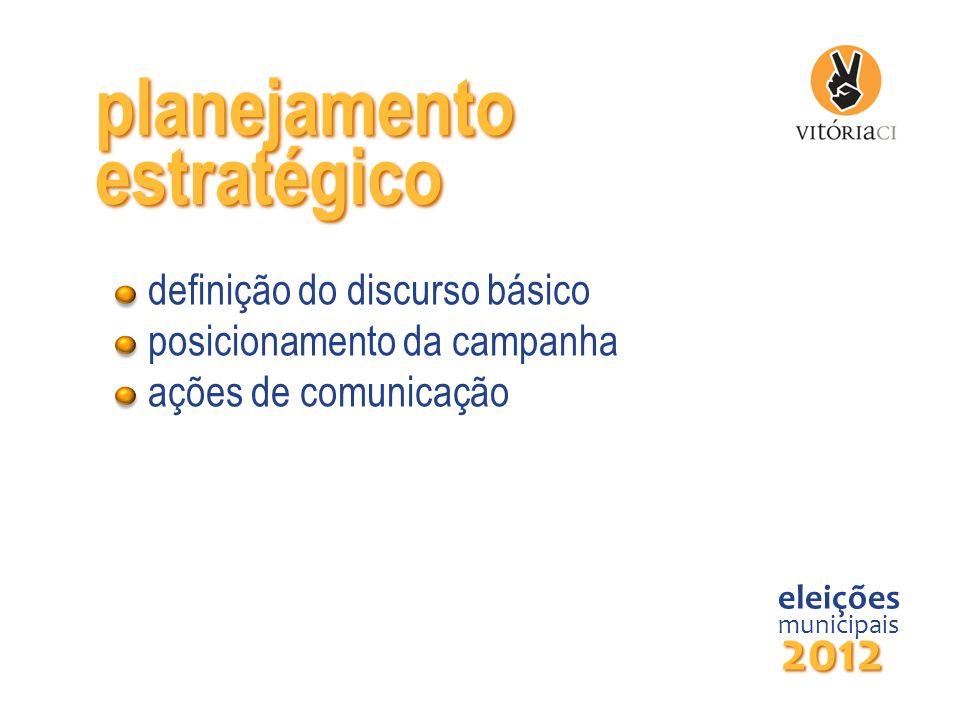 planejamento eleições municipais 2012 estratégico definição do discurso básico posicionamento da campanha ações de comunicação