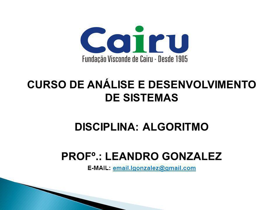 CURSO DE ANÁLISE E DESENVOLVIMENTO DE SISTEMAS DISCIPLINA: ALGORITMO PROFº.: LEANDRO GONZALEZ E-MAIL: email.lgonzalez@gmail.com