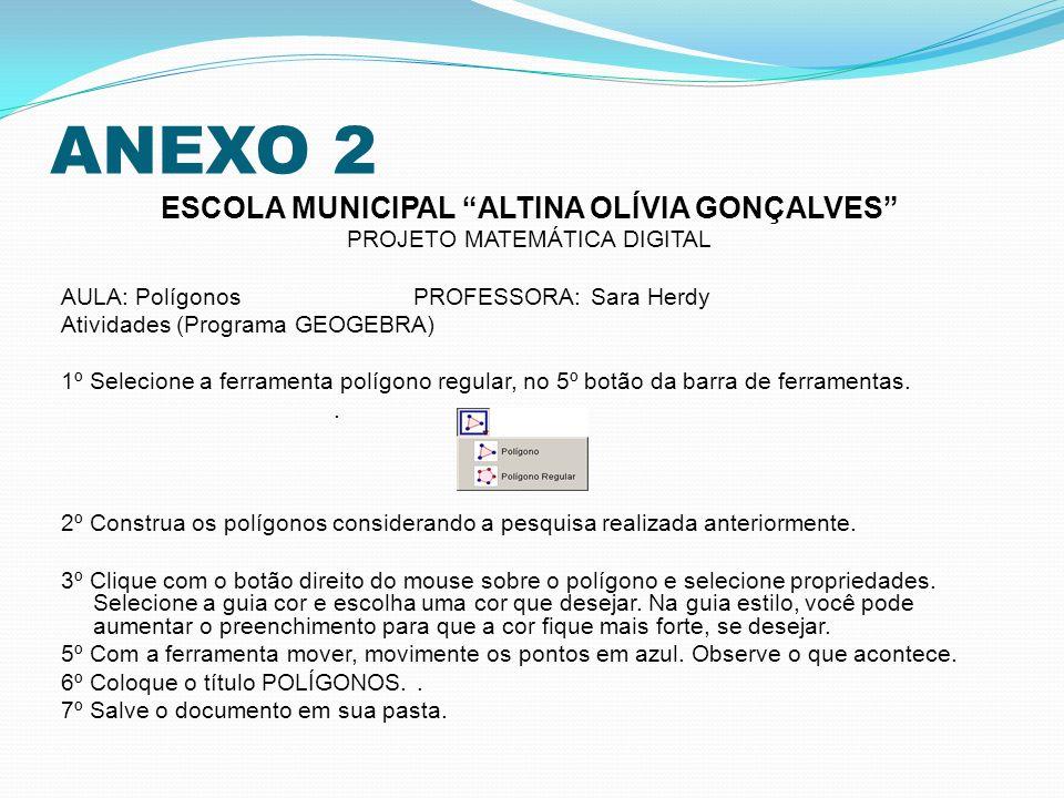 ANEXO 2 ESCOLA MUNICIPAL ALTINA OLÍVIA GONÇALVES PROJETO MATEMÁTICA DIGITAL AULA: Polígonos PROFESSORA: Sara Herdy Atividades (Programa GEOGEBRA) 1º S