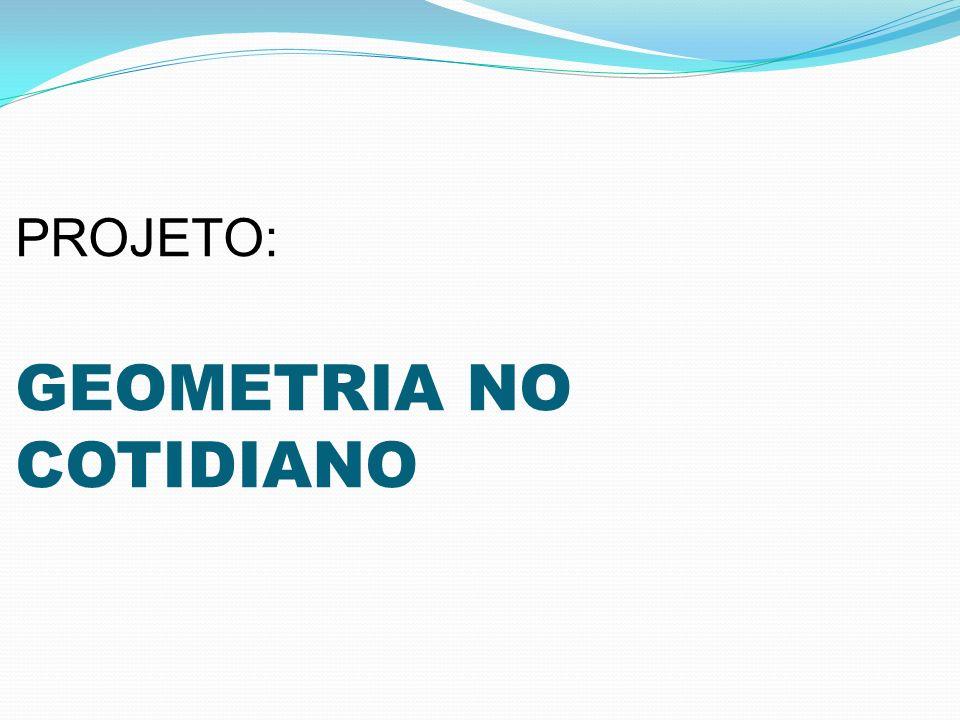 PROJETO: GEOMETRIA NO COTIDIANO