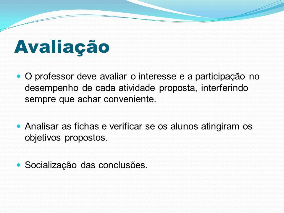 Avaliação O professor deve avaliar o interesse e a participação no desempenho de cada atividade proposta, interferindo sempre que achar conveniente. A