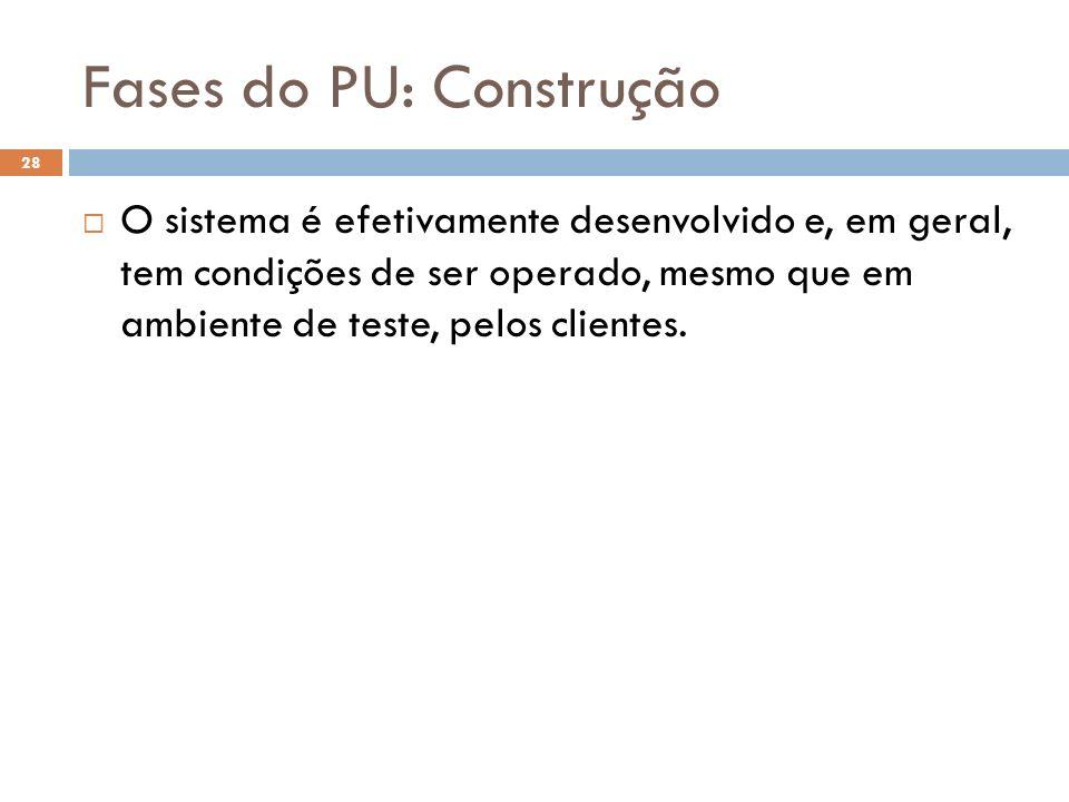Fases do PU: Construção O sistema é efetivamente desenvolvido e, em geral, tem condições de ser operado, mesmo que em ambiente de teste, pelos cliente