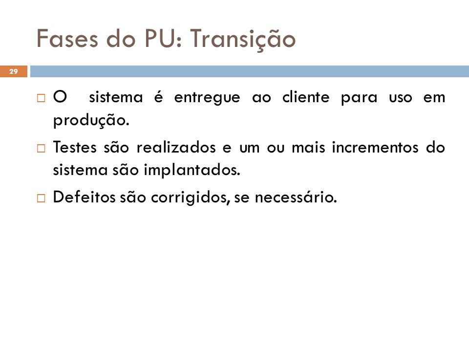 Fases do PU: Transição O sistema é entregue ao cliente para uso em produção. Testes são realizados e um ou mais incrementos do sistema são implantados
