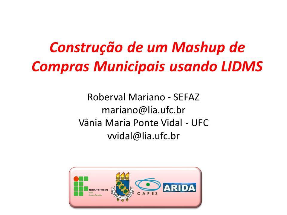 Construção de um Mashup de Compras Municipais usando LIDMS Roberval Mariano - SEFAZ mariano@lia.ufc.br Vânia Maria Ponte Vidal - UFC vvidal@lia.ufc.br