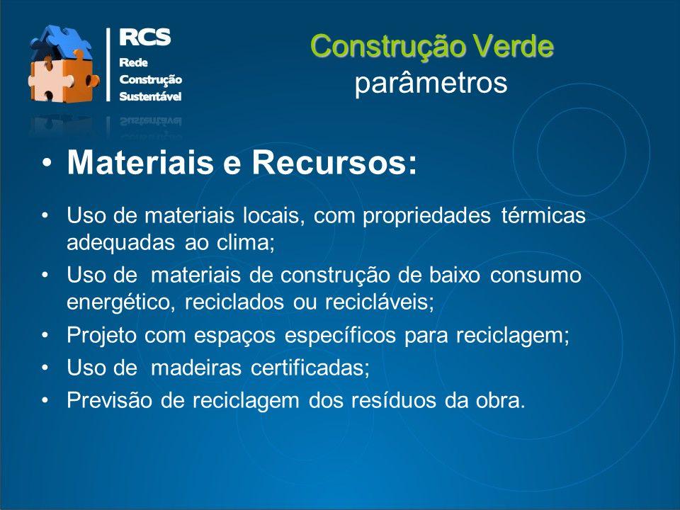 Construção Verde Construção Verde parâmetros Materiais e Recursos: Uso de materiais locais, com propriedades térmicas adequadas ao clima; Uso de materiais de construção de baixo consumo energético, reciclados ou recicláveis; Projeto com espaços específicos para reciclagem; Uso de madeiras certificadas; Previsão de reciclagem dos resíduos da obra.