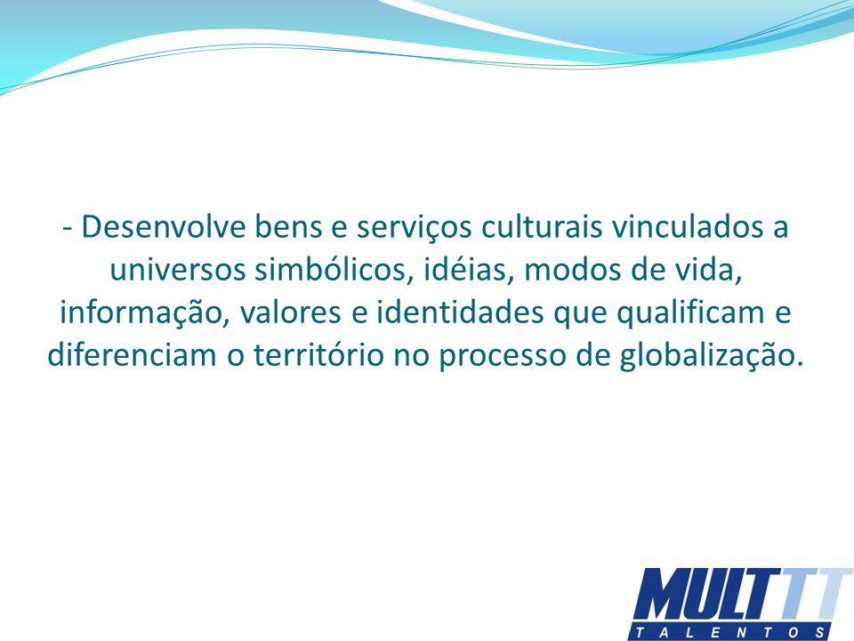 - Desenvolve bens e serviços culturais vinculados a universos simbólicos, idéias, modos de vida, informação, valores e identidades que qualificam e di