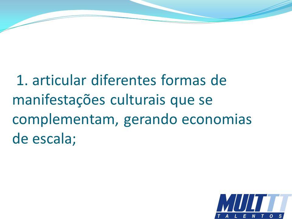 1. articular diferentes formas de manifestações culturais que se complementam, gerando economias de escala;