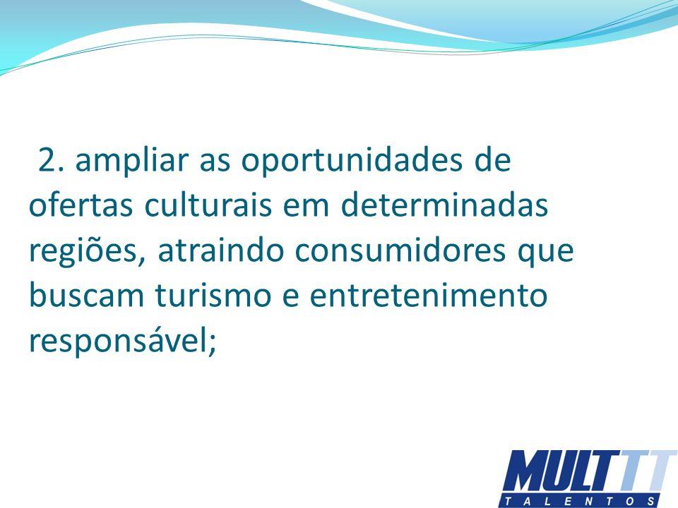 2. ampliar as oportunidades de ofertas culturais em determinadas regiões, atraindo consumidores que buscam turismo e entretenimento responsável;