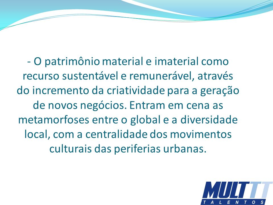 - O patrimônio material e imaterial como recurso sustentável e remunerável, através do incremento da criatividade para a geração de novos negócios. En