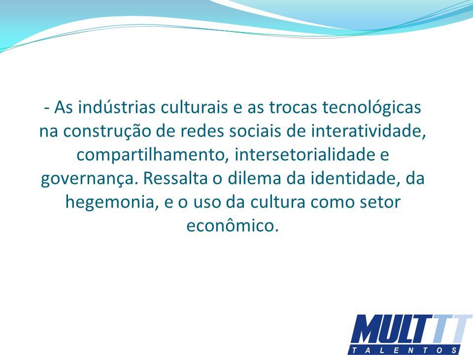 - As indústrias culturais e as trocas tecnológicas na construção de redes sociais de interatividade, compartilhamento, intersetorialidade e governança