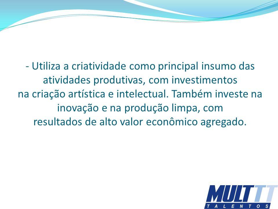 - Utiliza a criatividade como principal insumo das atividades produtivas, com investimentos na criação artística e intelectual. Também investe na inov