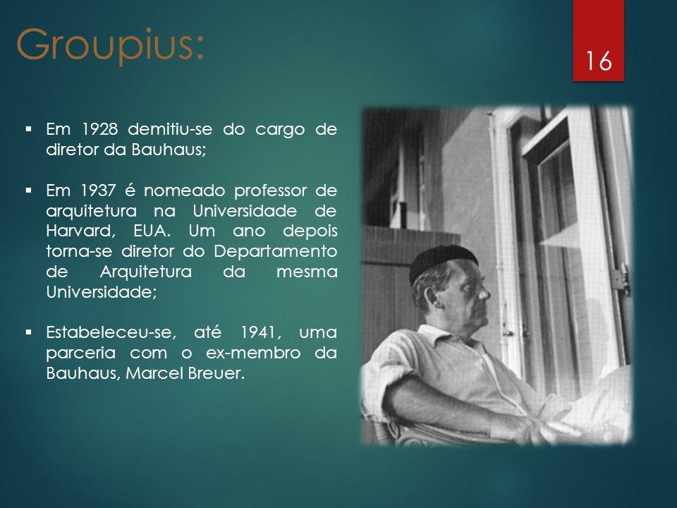 16 Em 1928 demitiu-se do cargo de diretor da Bauhaus; Em 1937 é nomeado professor de arquitetura na Universidade de Harvard, EUA. Um ano depois torna-