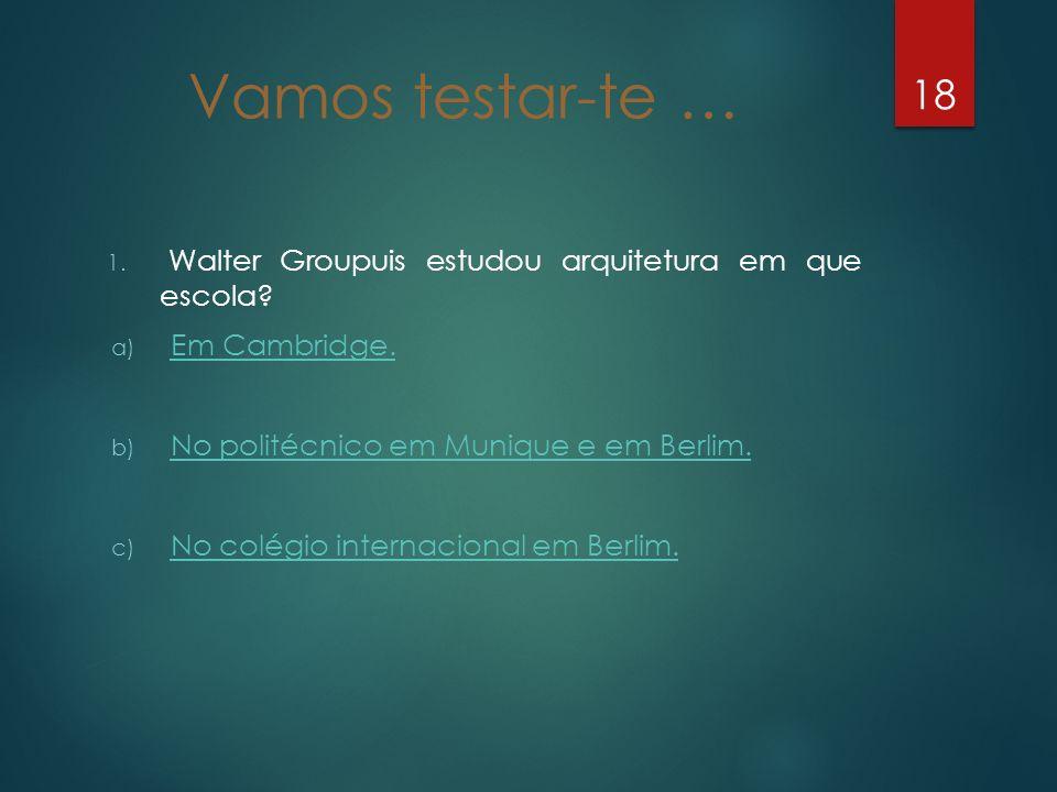 Vamos testar-te … 1. Walter Groupuis estudou arquitetura em que escola? a) Em Cambridge. Em Cambridge. b) No politécnico em Munique e em Berlim. No po