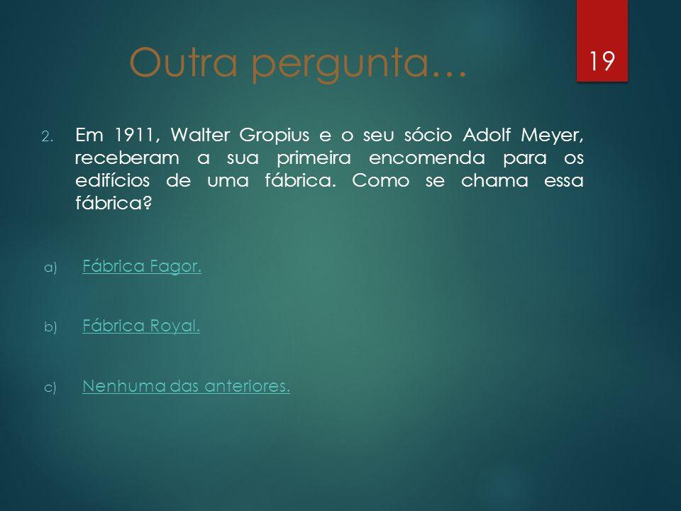Outra pergunta… 2. Em 1911, Walter Gropius e o seu sócio Adolf Meyer, receberam a sua primeira encomenda para os edifícios de uma fábrica. Como se cha