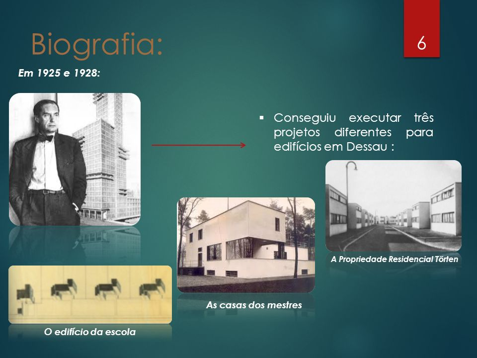 6 Em 1925 e 1928: Biografia: Conseguiu executar três projetos diferentes para edifícios em Dessau : O edifício da escola As casas dos mestres A Propri