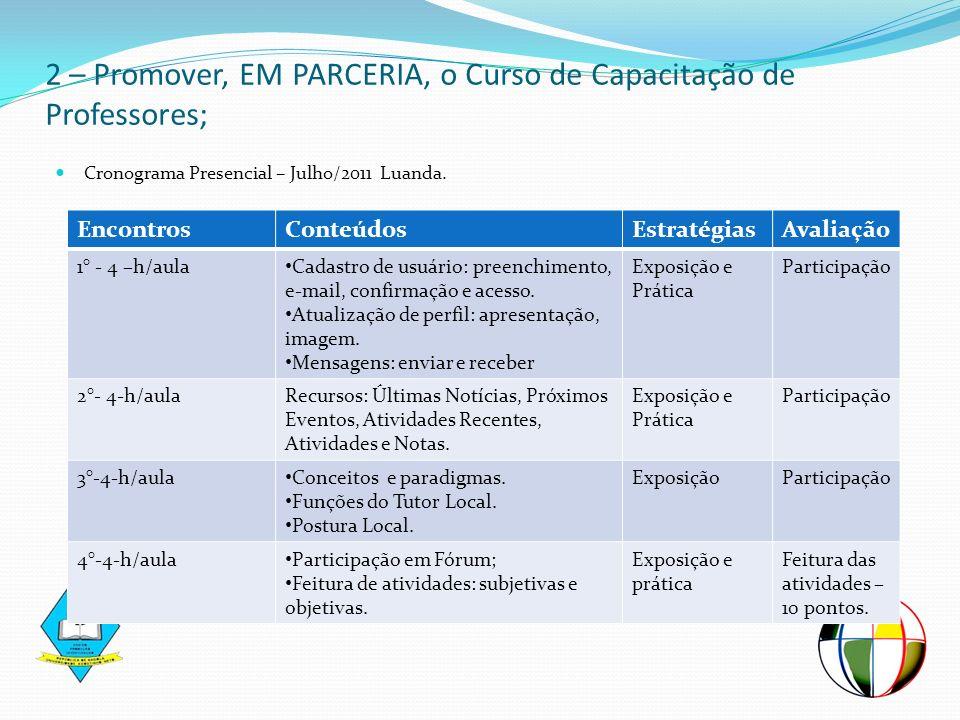 Cronograma Presencial – Julho/2011 Luanda. 2 – Promover, EM PARCERIA, o Curso de Capacitação de Professores; EncontrosConteúdosEstratégiasAvaliação 1°