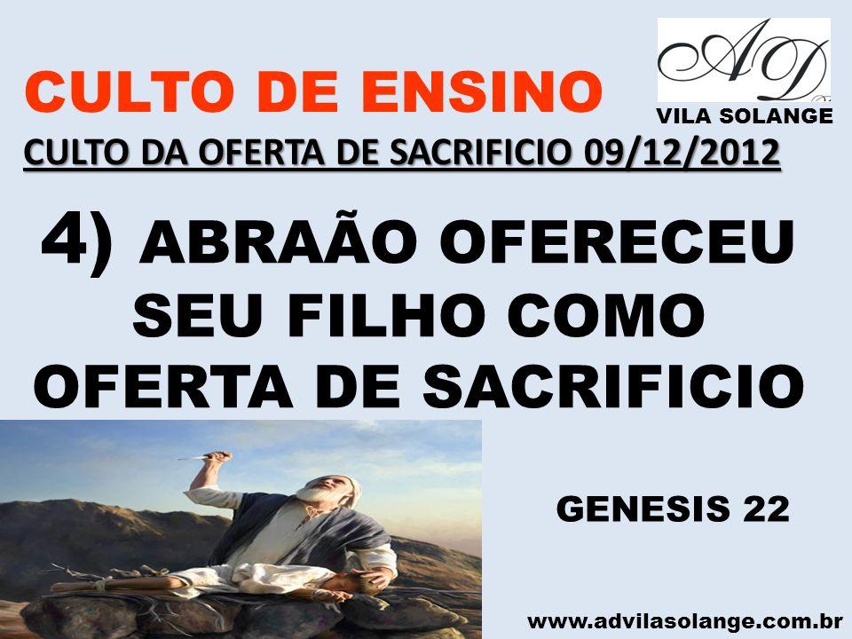 www.advilasolange.com.br CULTO DE ENSINO CULTO DA OFERTA DE SACRIFICIO 09/12/2012 VILA SOLANGE 4) ABRAÃO OFERECEU SEU FILHO COMO OFERTA DE SACRIFICIO