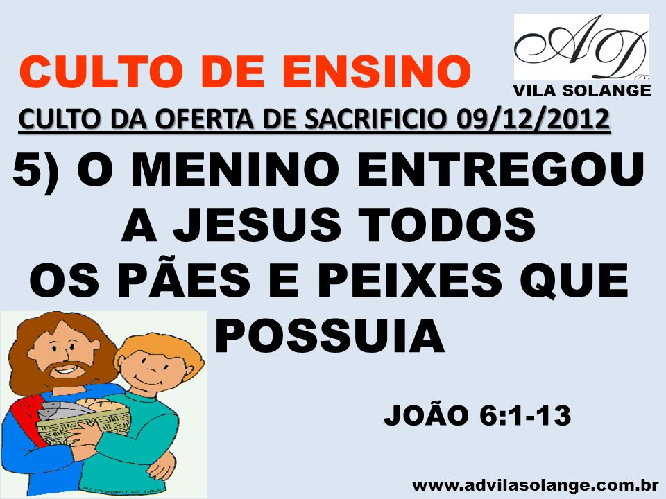 www.advilasolange.com.br CULTO DE ENSINO CULTO DA OFERTA DE SACRIFICIO 09/12/2012 VILA SOLANGE 5) O MENINO ENTREGOU A JESUS TODOS OS PÃES E PEIXES QUE