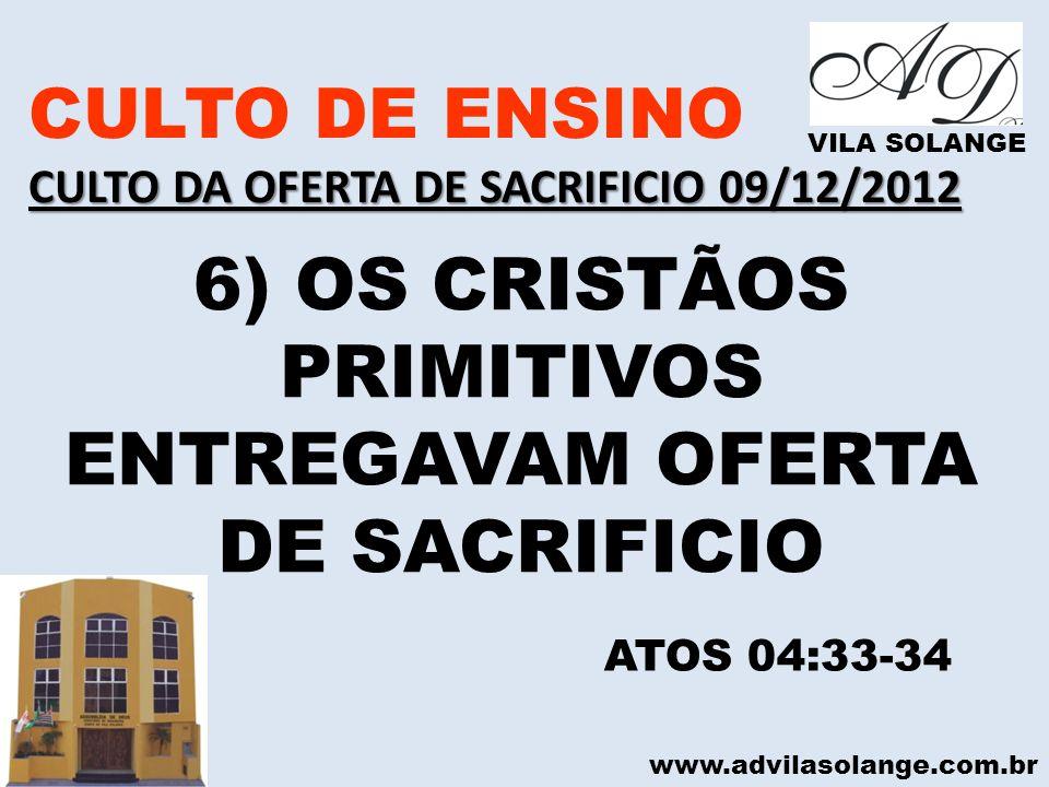 www.advilasolange.com.br CULTO DE ENSINO CULTO DA OFERTA DE SACRIFICIO 09/12/2012 VILA SOLANGE 6) OS CRISTÃOS PRIMITIVOS ENTREGAVAM OFERTA DE SACRIFIC