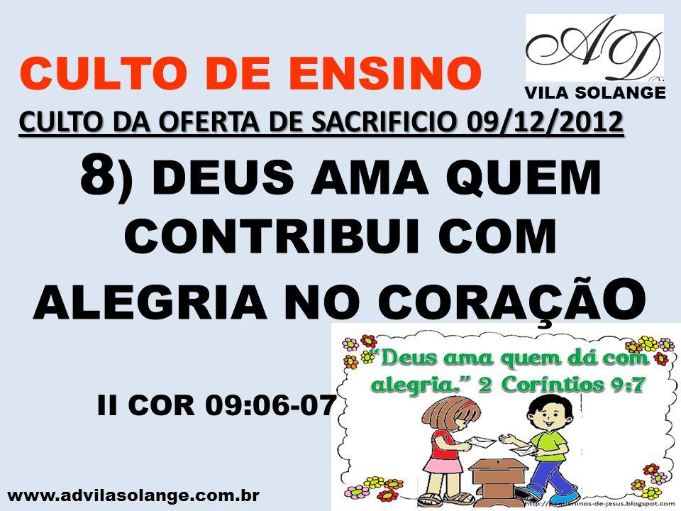 www.advilasolange.com.br CULTO DE ENSINO CULTO DA OFERTA DE SACRIFICIO 09/12/2012 VILA SOLANGE 8 ) DEUS AMA QUEM CONTRIBUI COM ALEGRIA NO CORAÇÃ O II