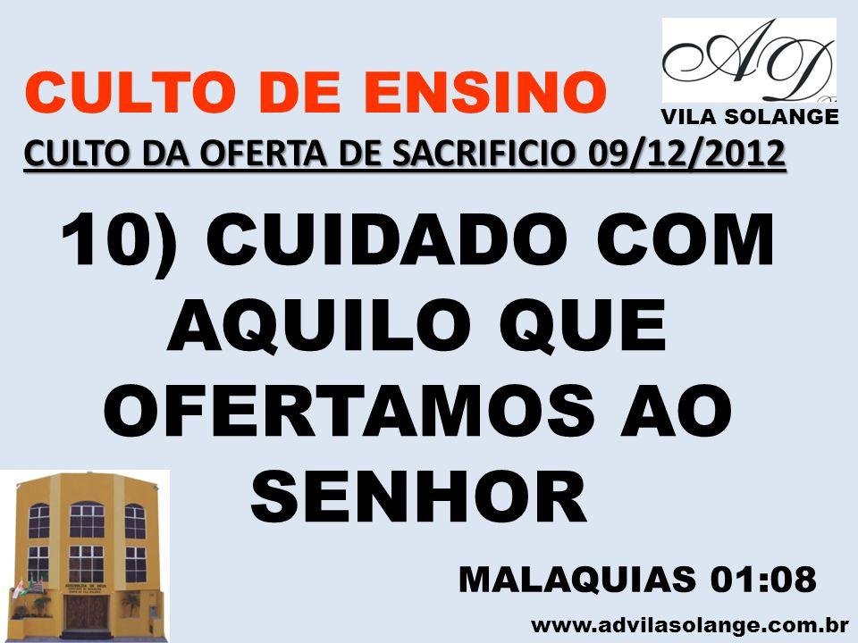 www.advilasolange.com.br CULTO DE ENSINO CULTO DA OFERTA DE SACRIFICIO 09/12/2012 VILA SOLANGE 10) CUIDADO COM AQUILO QUE OFERTAMOS AO SENHOR MALAQUIA