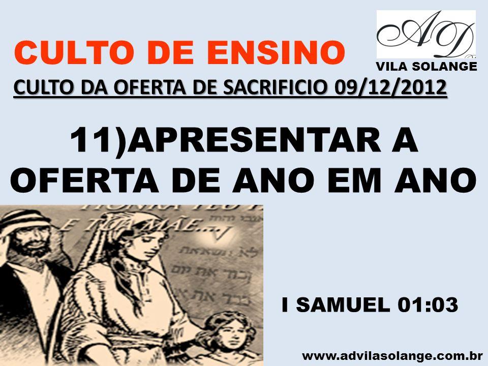 www.advilasolange.com.br CULTO DE ENSINO CULTO DA OFERTA DE SACRIFICIO 09/12/2012 VILA SOLANGE 11)APRESENTAR A OFERTA DE ANO EM ANO I SAMUEL 01:03