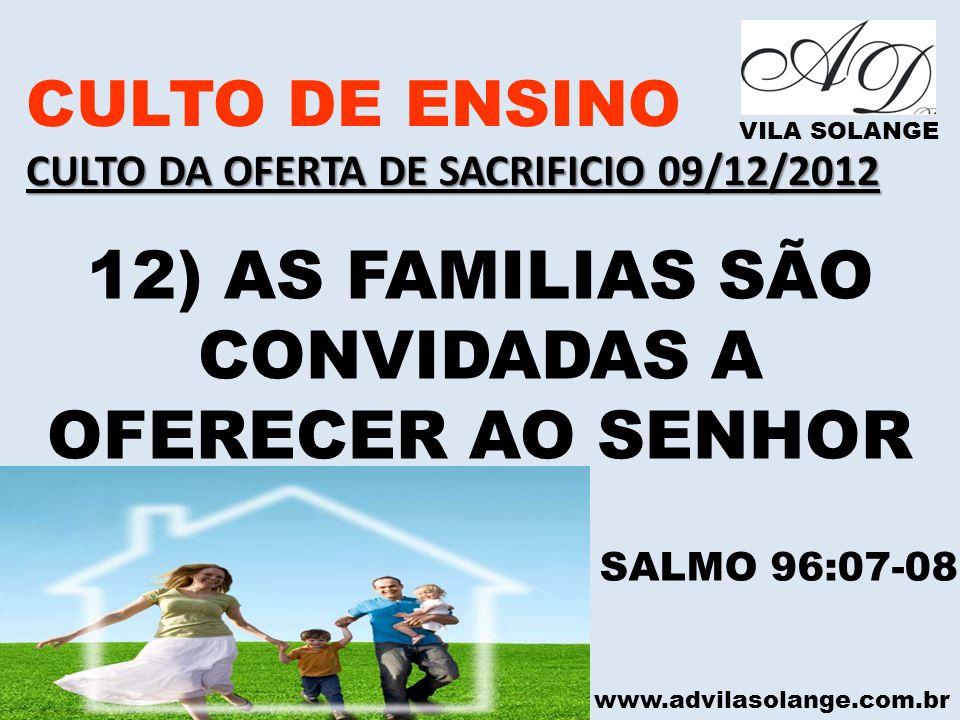 www.advilasolange.com.br CULTO DE ENSINO CULTO DA OFERTA DE SACRIFICIO 09/12/2012 VILA SOLANGE 12) AS FAMILIAS SÃO CONVIDADAS A OFERECER AO SENHOR SAL