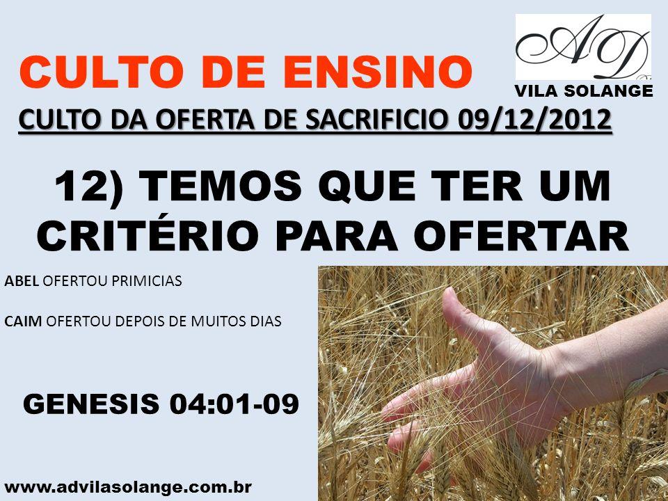 www.advilasolange.com.br CULTO DE ENSINO CULTO DA OFERTA DE SACRIFICIO 09/12/2012 VILA SOLANGE 12) TEMOS QUE TER UM CRITÉRIO PARA OFERTAR GENESIS 04:0