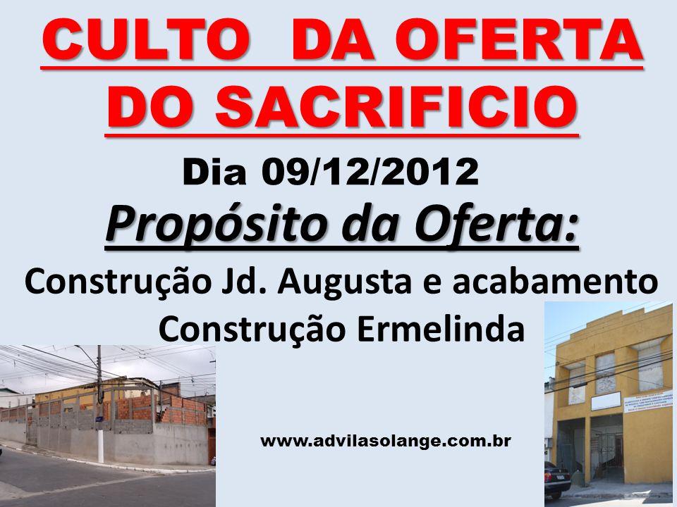 www.advilasolange.com.br CULTO DA OFERTA DO SACRIFICIO Dia 09/12/2012 Propósito da Oferta: Construção Jd. Augusta e acabamento Construção Ermelinda