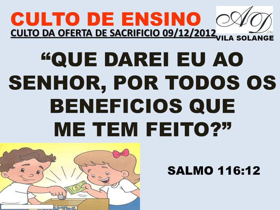 CULTO DE ENSINO VILA SOLANGE QUE DAREI EU AO SENHOR, POR TODOS OS BENEFICIOS QUE ME TEM FEITO? SALMO 116:12 CULTO DA OFERTA DE SACRIFICIO 09/12/2012