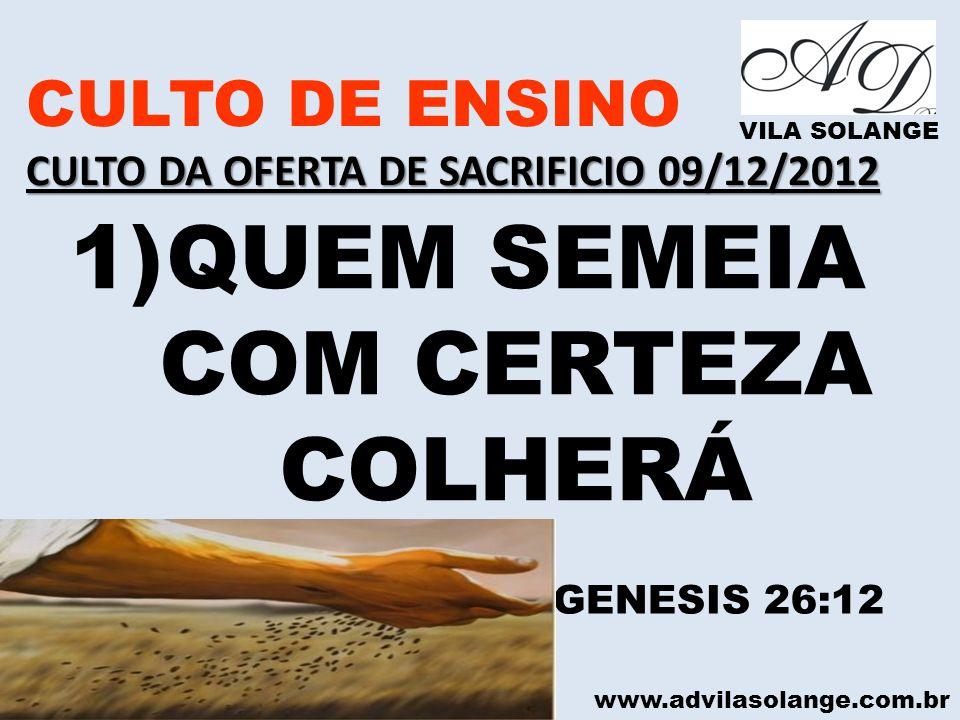 www.advilasolange.com.br CULTO DE ENSINO CULTO DA OFERTA DE SACRIFICIO 09/12/2012 VILA SOLANGE 1)QUEM SEMEIA COM CERTEZA COLHERÁ GENESIS 26:12