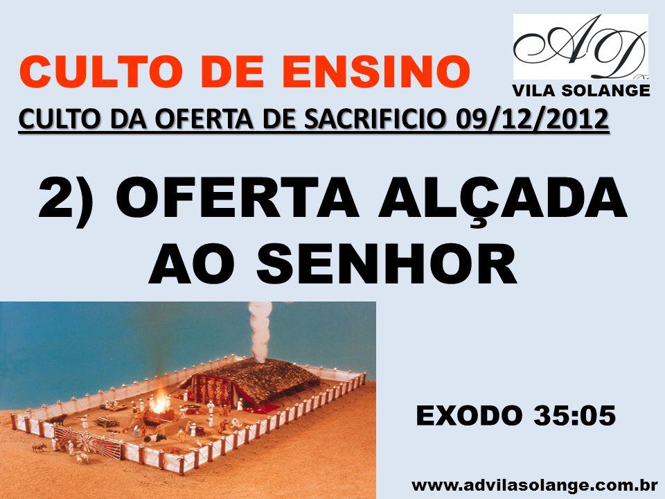 www.advilasolange.com.br CULTO DE ENSINO CULTO DA OFERTA DE SACRIFICIO 09/12/2012 VILA SOLANGE 2) OFERTA ALÇADA AO SENHOR EXODO 35:05
