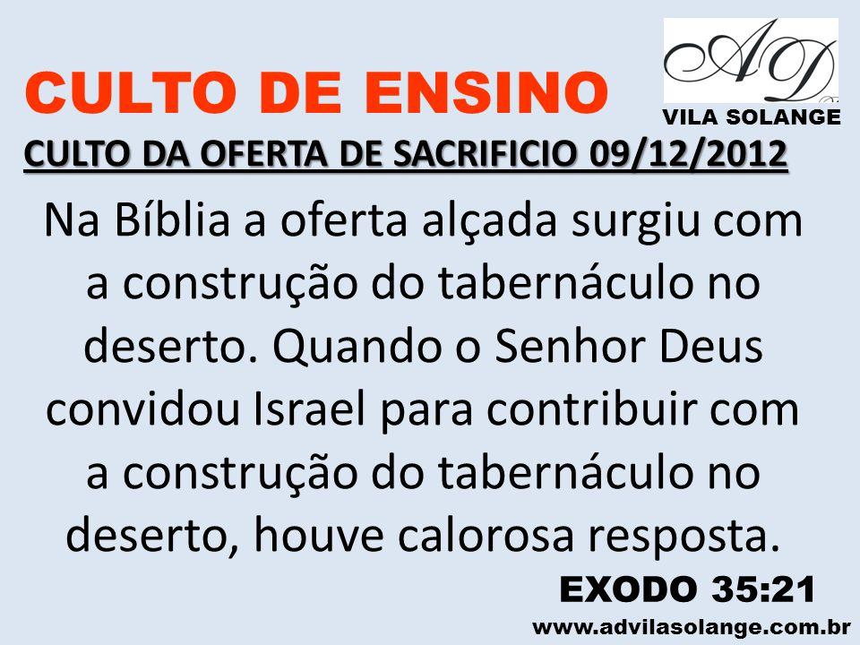 www.advilasolange.com.br CULTO DE ENSINO CULTO DA OFERTA DE SACRIFICIO 09/12/2012 VILA SOLANGE Na Bíblia a oferta alçada surgiu com a construção do ta