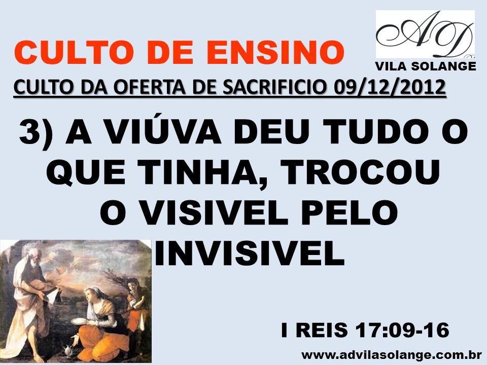 www.advilasolange.com.br CULTO DE ENSINO CULTO DA OFERTA DE SACRIFICIO 09/12/2012 VILA SOLANGE 3) A VIÚVA DEU TUDO O QUE TINHA, TROCOU O VISIVEL PELO