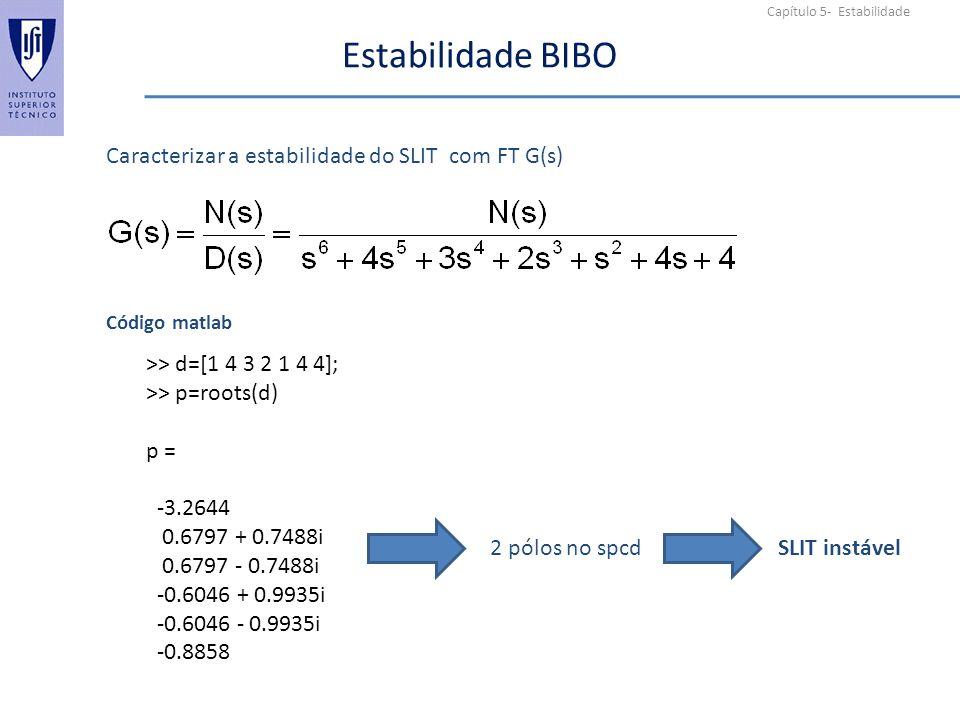 Capítulo 5- Estabilidade Estabilidade BIBO Caracterizar a estabilidade do SLIT com FT G(s) Código matlab >> d=[1 4 3 2 1 4 4]; >> p=roots(d) p = -3.2644 0.6797 + 0.7488i 0.6797 - 0.7488i -0.6046 + 0.9935i -0.6046 - 0.9935i -0.8858 SLIT instável2 pólos no spcd
