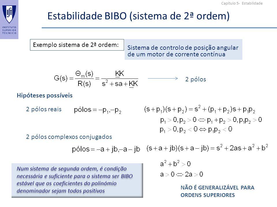 Capítulo 5- Estabilidade Estabilidade BIBO (sistema de 2ª ordem) Exemplo sistema de 2ª ordem: Sistema de controlo de posição angular de um motor de corrente contínua 2 pólos Hipóteses possíveis 2 pólos reais 2 pólos complexos conjugados Num sistema de segunda ordem, é condição necessária e suficiente para o sistema ser BIBO estável que os coeficientes do polinómio denominador sejam todos positivos NÃO É GENERALIZÁVEL PARA ORDENS SUPERIORES