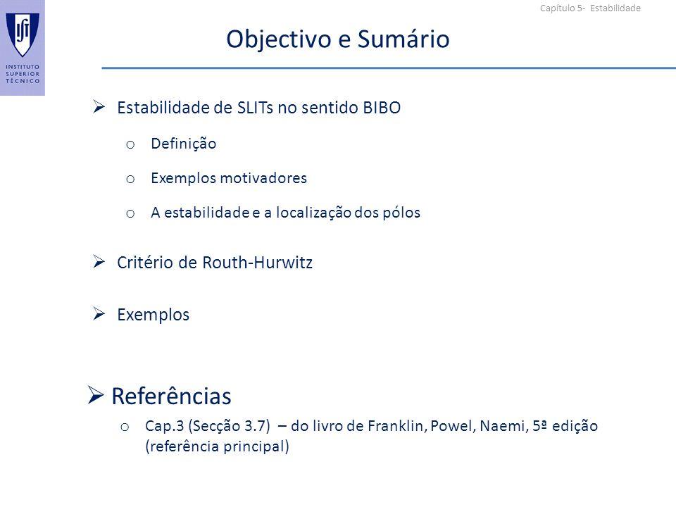 Capítulo 5- Estabilidade Objectivo e Sumário Estabilidade de SLITs no sentido BIBO o Definição o Exemplos motivadores o A estabilidade e a localização dos pólos Critério de Routh-Hurwitz Exemplos Referências o Cap.3 (Secção 3.7) – do livro de Franklin, Powel, Naemi, 5ª edição (referência principal)