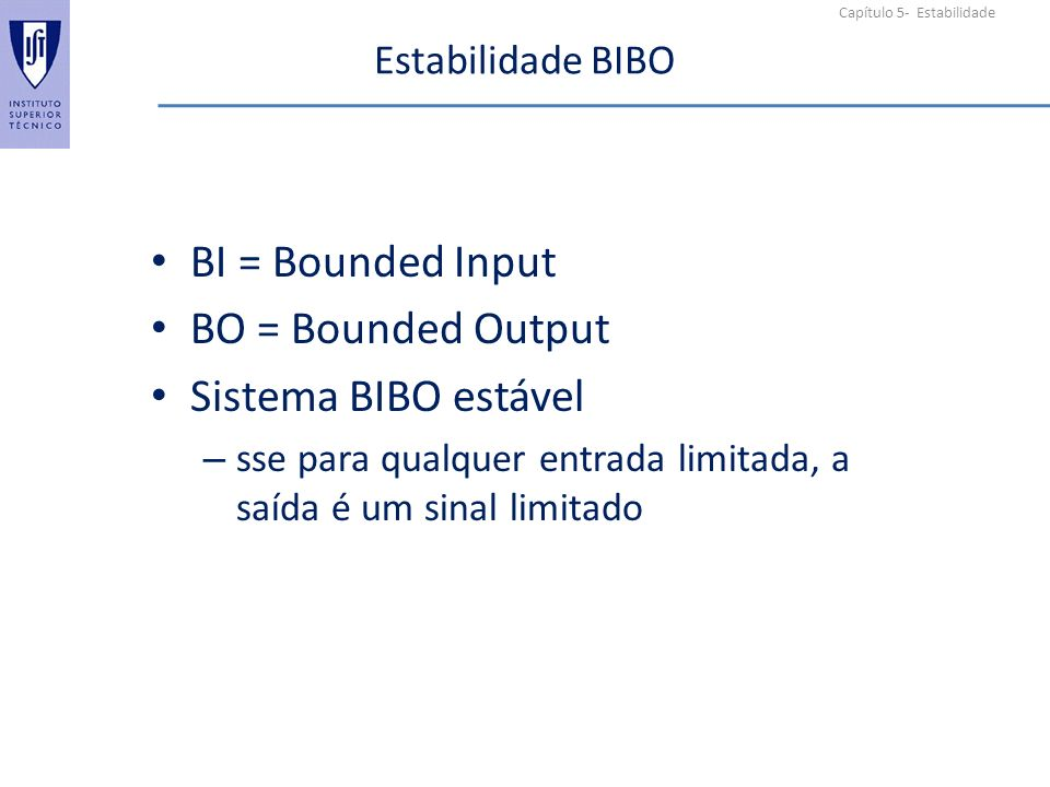 Capítulo 5- Estabilidade Estabilidade BIBO BI = Bounded Input BO = Bounded Output Sistema BIBO estável – sse para qualquer entrada limitada, a saída é um sinal limitado