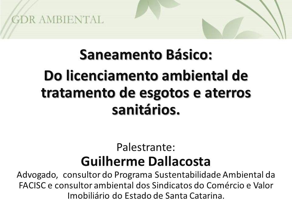 Saneamento Básico: Do licenciamento ambiental de tratamento de esgotos e aterros sanitários. Palestrante: Guilherme Dallacosta Advogado, consultor do