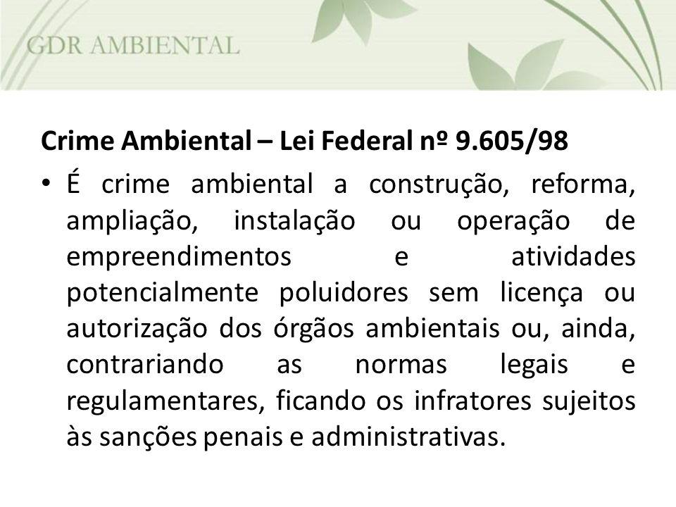 Crime Ambiental – Lei Federal nº 9.605/98 É crime ambiental a construção, reforma, ampliação, instalação ou operação de empreendimentos e atividades p