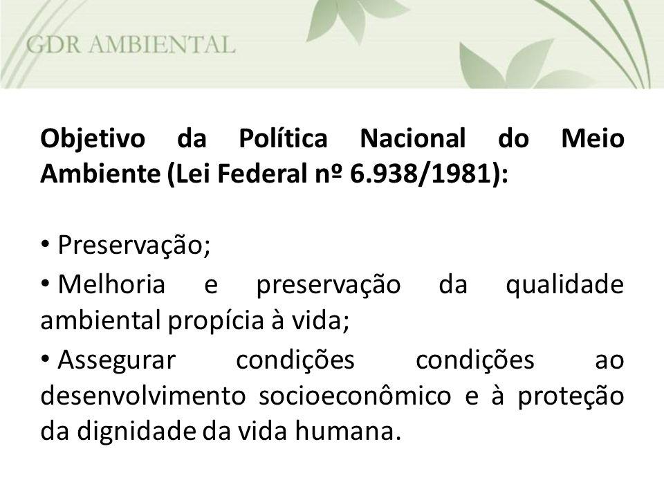 Objetivo da Política Nacional do Meio Ambiente (Lei Federal nº 6.938/1981): Preservação; Melhoria e preservação da qualidade ambiental propícia à vida