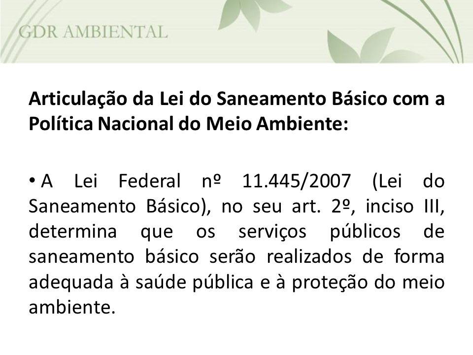 Articulação da Lei do Saneamento Básico com a Política Nacional do Meio Ambiente: A Lei Federal nº 11.445/2007 (Lei do Saneamento Básico), no seu art.
